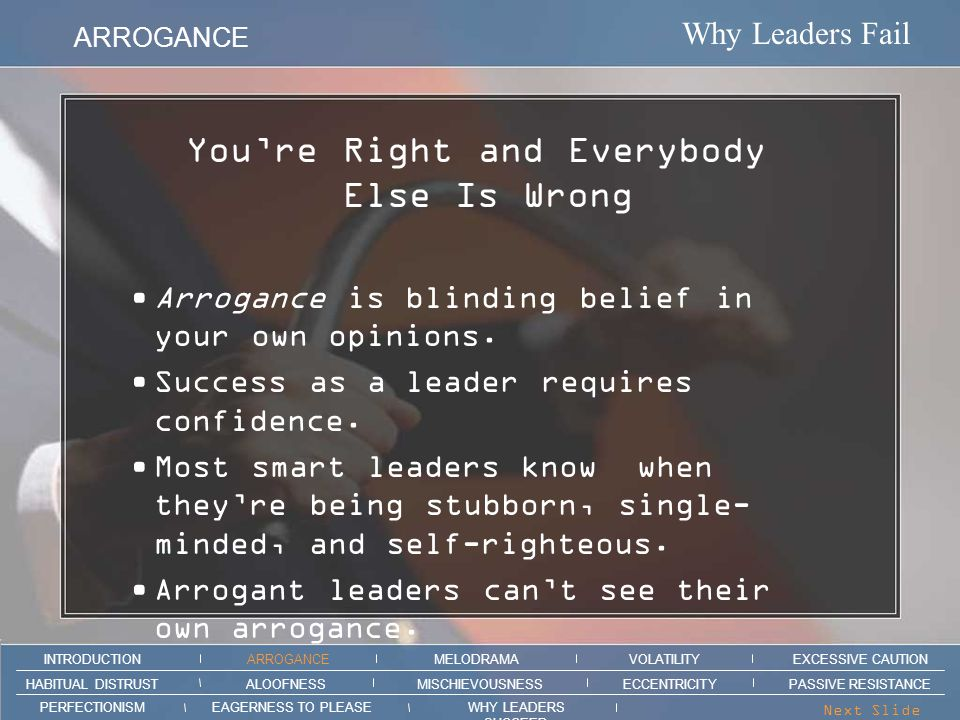 Why Leaders Fail ARROGANCE MELODRAMAEXCESSIVE CAUTION INTRODUCTION VOLATILITY EAGERNESS TO PLEASEWHY LEADERS SUCCEED PERFECTIONISM ALOOFNESSMISCHIEVOUSNESSPASSIVE RESISTANCEHABITUAL DISTRUST ECCENTRICITY Next Slide > Section intro animation here