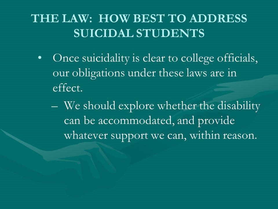 THE LAW: HOW BEST TO ADDRESS SUICIDAL STUDENTS Once suicidality is clear to college officials, our obligations under these laws are in effect.