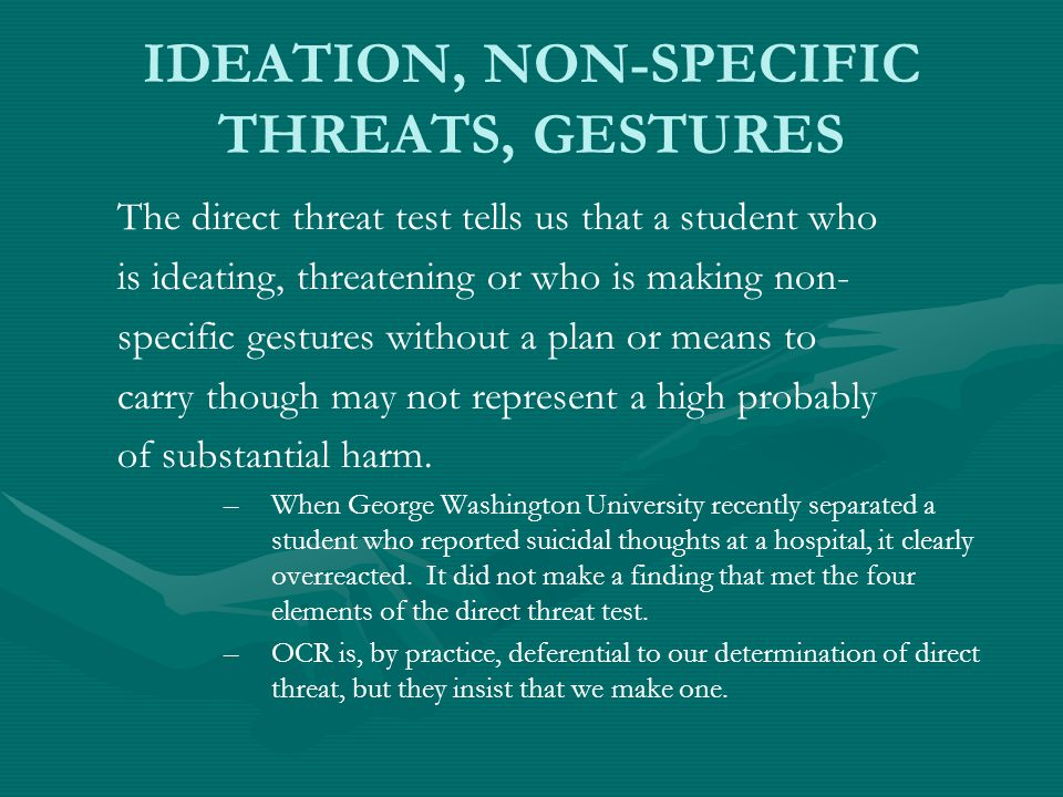IDEATION, NON-SPECIFIC THREATS, GESTURES The direct threat test tells us that a student who is ideating, threatening or who is making non- specific gestures without a plan or means to carry though may not represent a high probably of substantial harm.