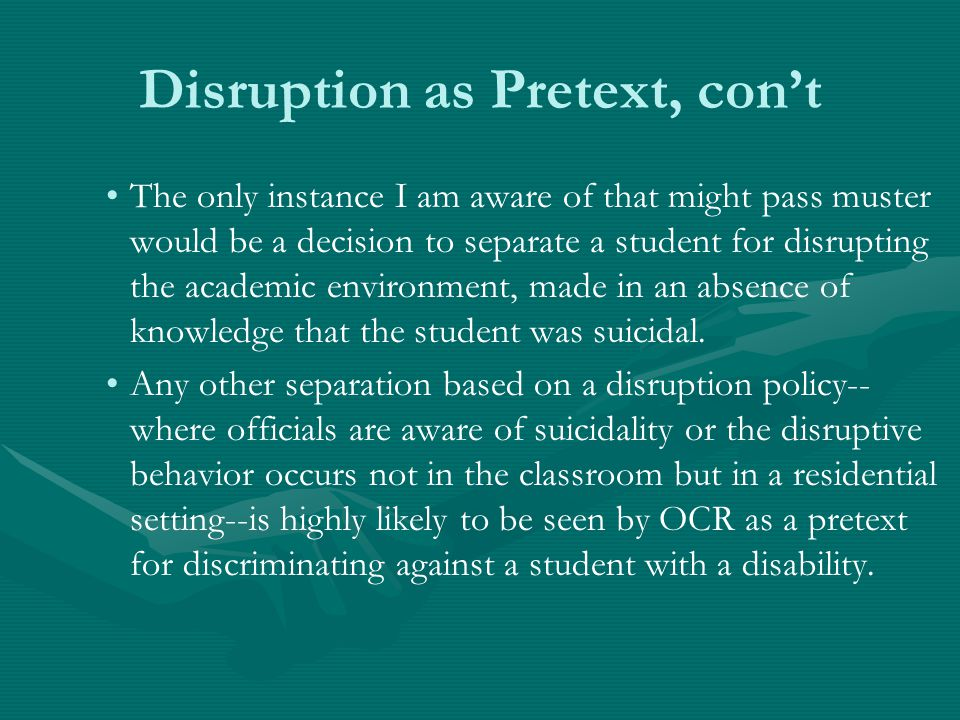 Disruption as Pretext, con't The only instance I am aware of that might pass muster would be a decision to separate a student for disrupting the academic environment, made in an absence of knowledge that the student was suicidal.