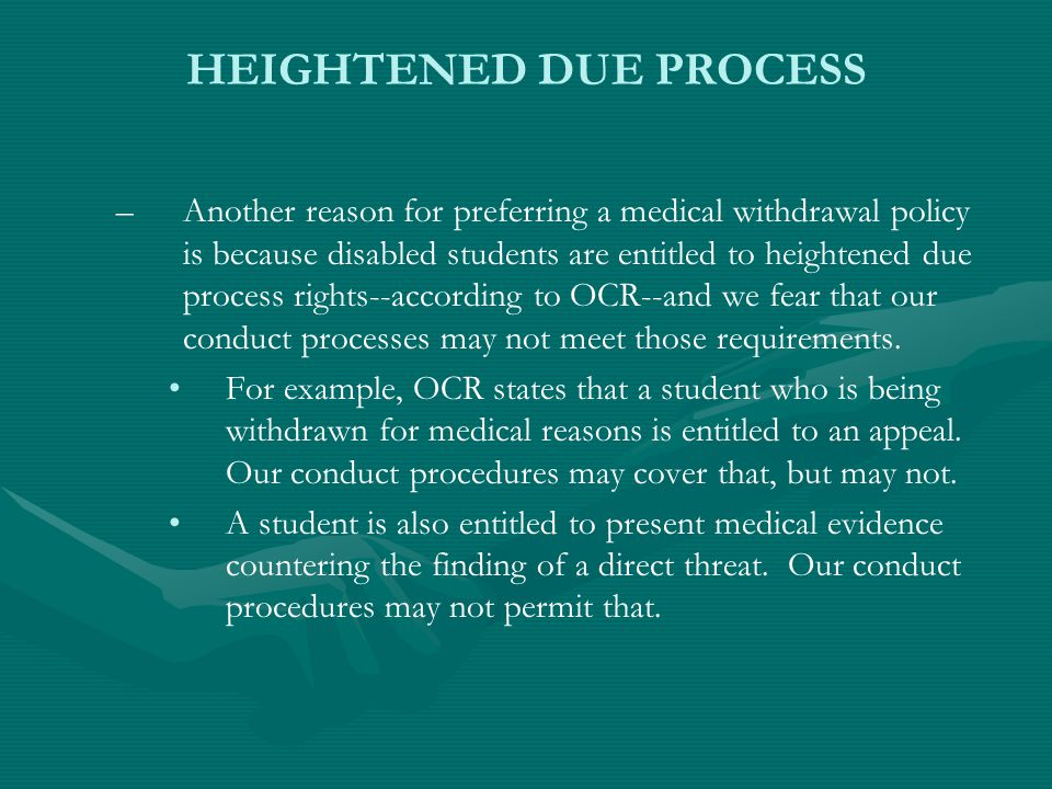 HEIGHTENED DUE PROCESS – –Another reason for preferring a medical withdrawal policy is because disabled students are entitled to heightened due process rights--according to OCR--and we fear that our conduct processes may not meet those requirements.