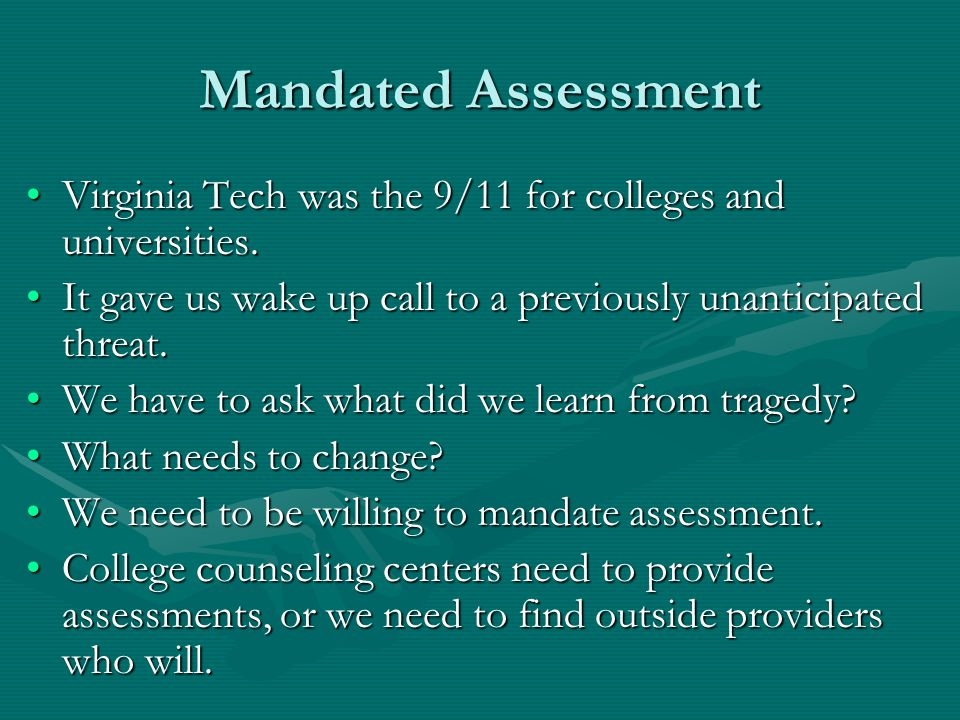 Mandated Assessment Virginia Tech was the 9/11 for colleges and universities.Virginia Tech was the 9/11 for colleges and universities.