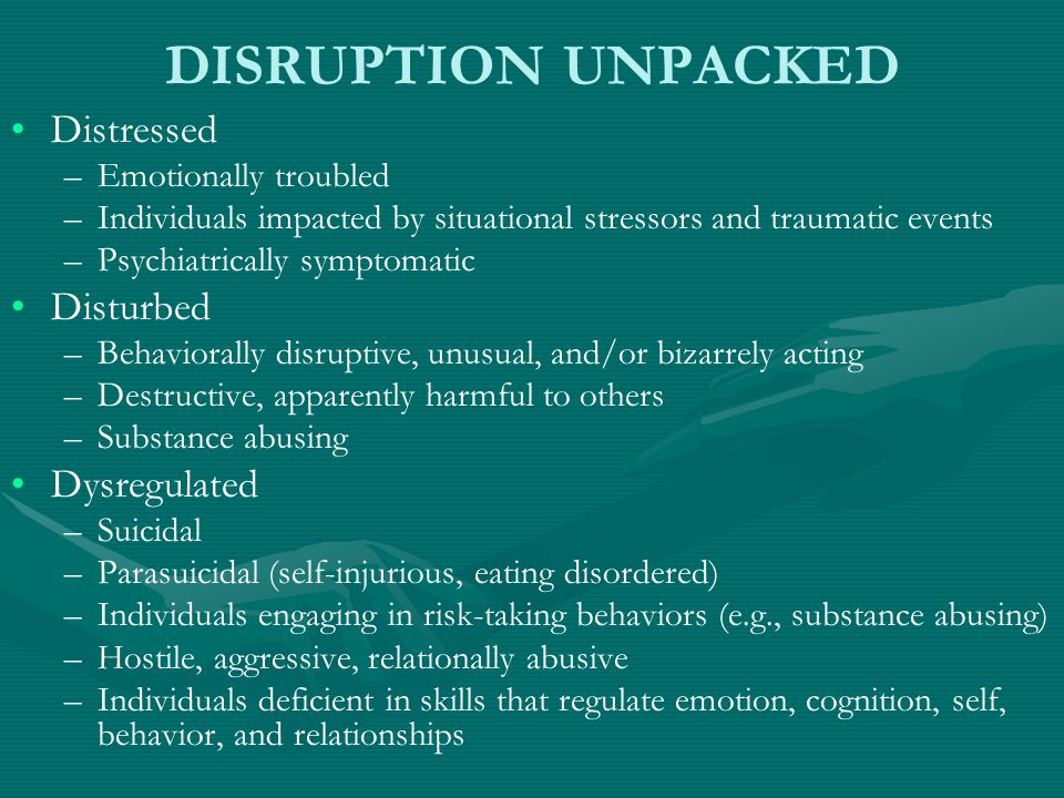 DISRUPTION UNPACKED Distressed – –Emotionally troubled – –Individuals impacted by situational stressors and traumatic events – –Psychiatrically symptomatic Disturbed – –Behaviorally disruptive, unusual, and/or bizarrely acting – –Destructive, apparently harmful to others – –Substance abusing Dysregulated – –Suicidal – –Parasuicidal (self-injurious, eating disordered) – –Individuals engaging in risk-taking behaviors (e.g., substance abusing) – –Hostile, aggressive, relationally abusive – –Individuals deficient in skills that regulate emotion, cognition, self, behavior, and relationships
