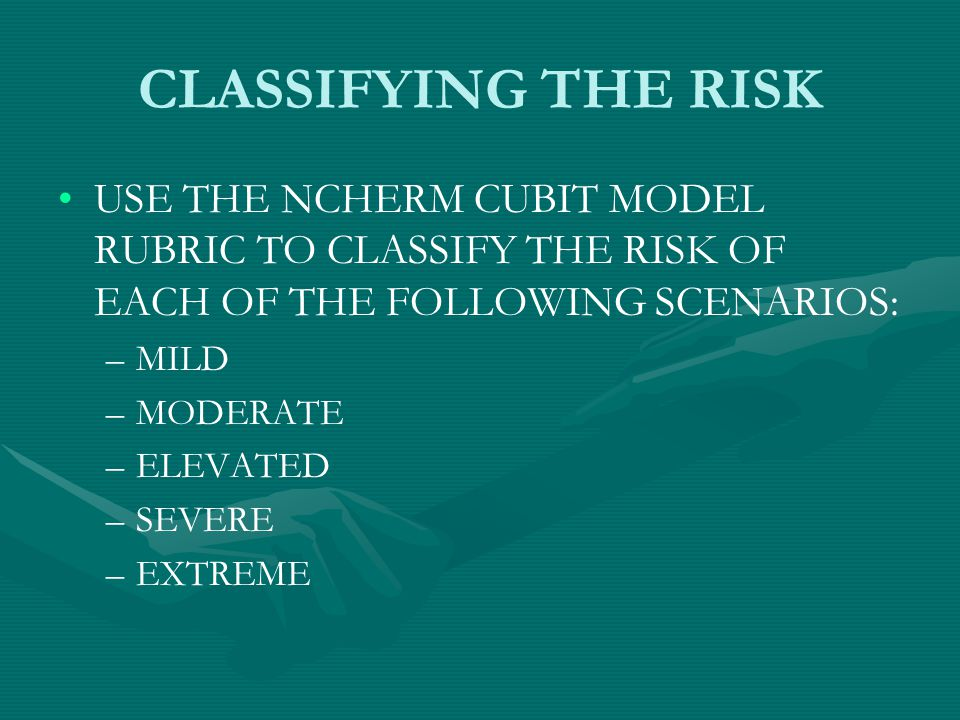 CLASSIFYING THE RISK USE THE NCHERM CUBIT MODEL RUBRIC TO CLASSIFY THE RISK OF EACH OF THE FOLLOWING SCENARIOS: – –MILD – –MODERATE – –ELEVATED – –SEVERE – –EXTREME