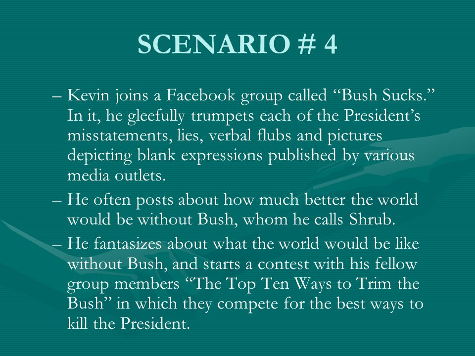 SCENARIO # 4 – –Kevin joins a Facebook group called Bush Sucks. In it, he gleefully trumpets each of the President's misstatements, lies, verbal flubs and pictures depicting blank expressions published by various media outlets.