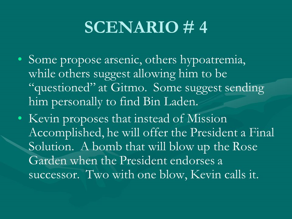 SCENARIO # 4 Some propose arsenic, others hypoatremia, while others suggest allowing him to be questioned at Gitmo.