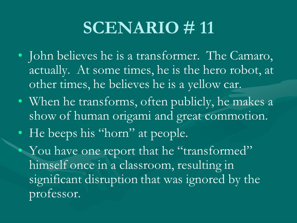 SCENARIO # 11 John believes he is a transformer. The Camaro, actually. At some times, he is the hero robot, at other times, he believes he is a yellow