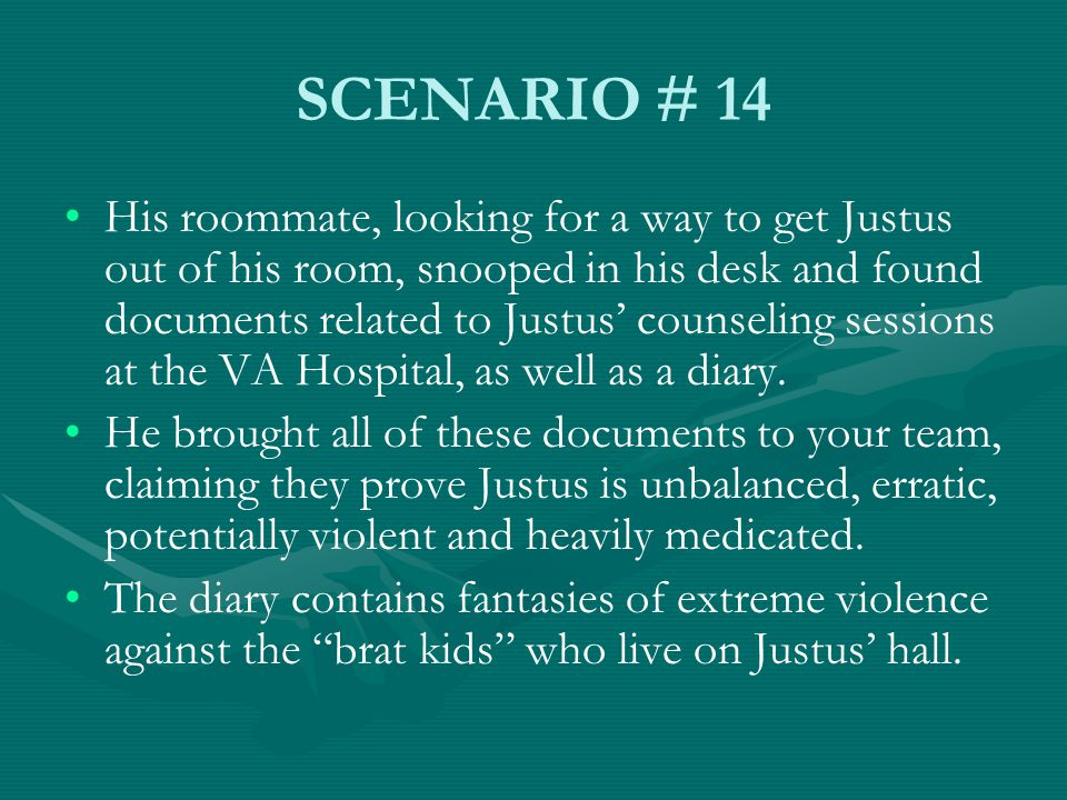 SCENARIO # 14 His roommate, looking for a way to get Justus out of his room, snooped in his desk and found documents related to Justus' counseling sessions at the VA Hospital, as well as a diary.