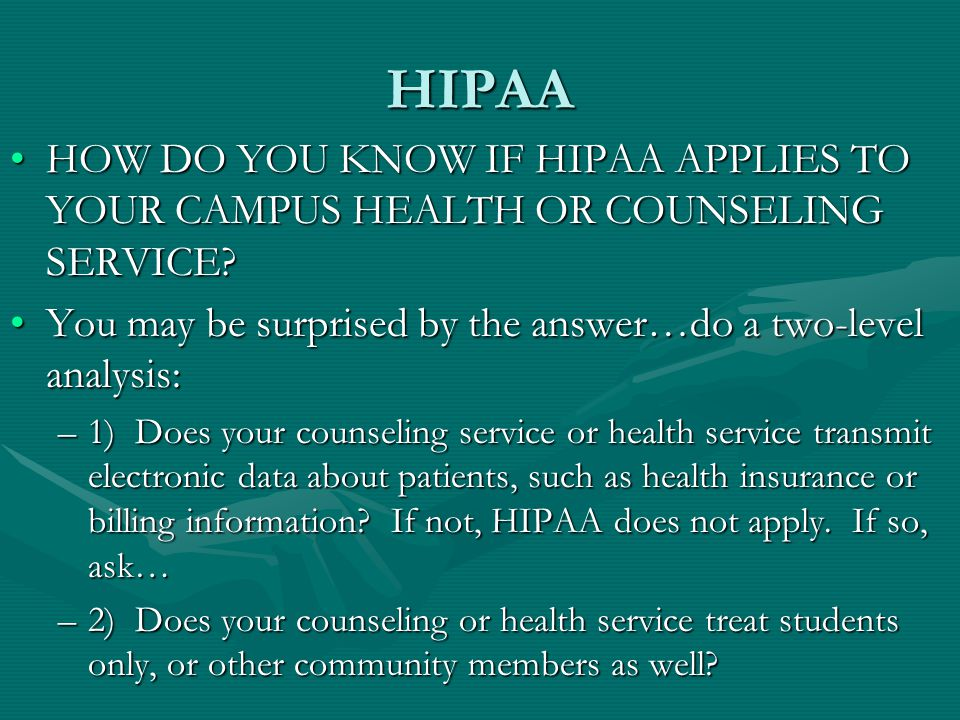 HIPAA HOW DO YOU KNOW IF HIPAA APPLIES TO YOUR CAMPUS HEALTH OR COUNSELING SERVICE HOW DO YOU KNOW IF HIPAA APPLIES TO YOUR CAMPUS HEALTH OR COUNSELING SERVICE.