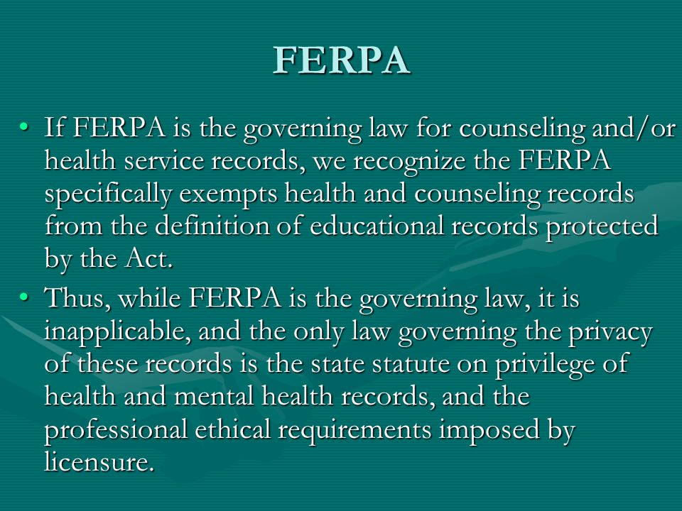 FERPA If FERPA is the governing law for counseling and/or health service records, we recognize the FERPA specifically exempts health and counseling records from the definition of educational records protected by the Act.If FERPA is the governing law for counseling and/or health service records, we recognize the FERPA specifically exempts health and counseling records from the definition of educational records protected by the Act.