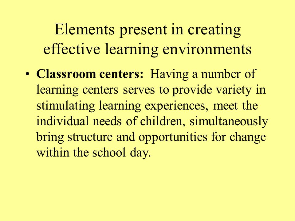 Elements present in creating effective learning environments Outdoor environments: Outdoor play time should be an extension on the learning opportunities provided within the classroom, even as children receive the physical and social benefits of exercise and movement.