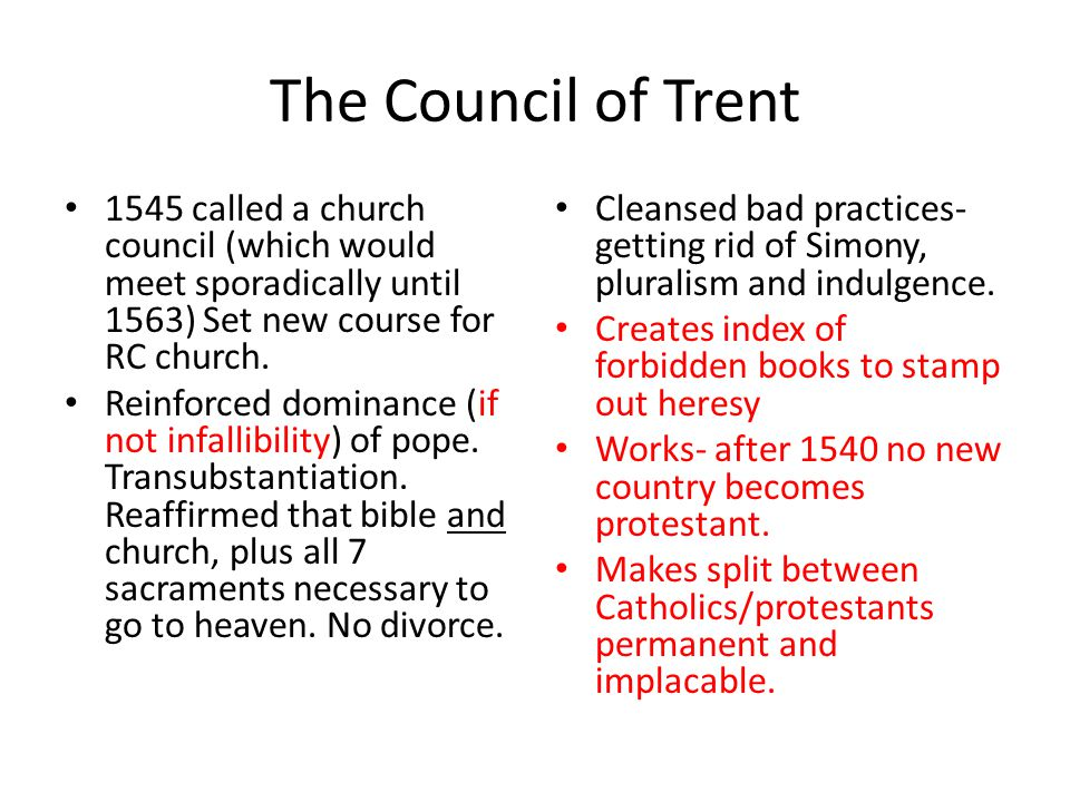 The Council of Trent 1545 called a church council (which would meet sporadically until 1563) Set new course for RC church. Reinforced dominance (if no