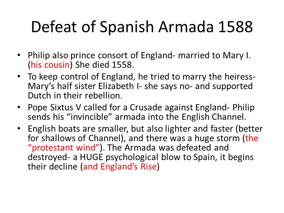 Defeat of Spanish Armada 1588 Philip also prince consort of England- married to Mary I. (his cousin) She died 1558. To keep control of England, he tri