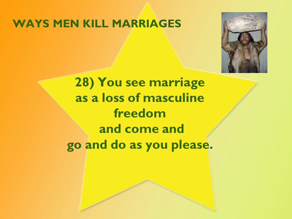 WAYS MEN KILL MARRIAGES 28) You see marriage as a loss of masculine freedom and come and go and do as you please.