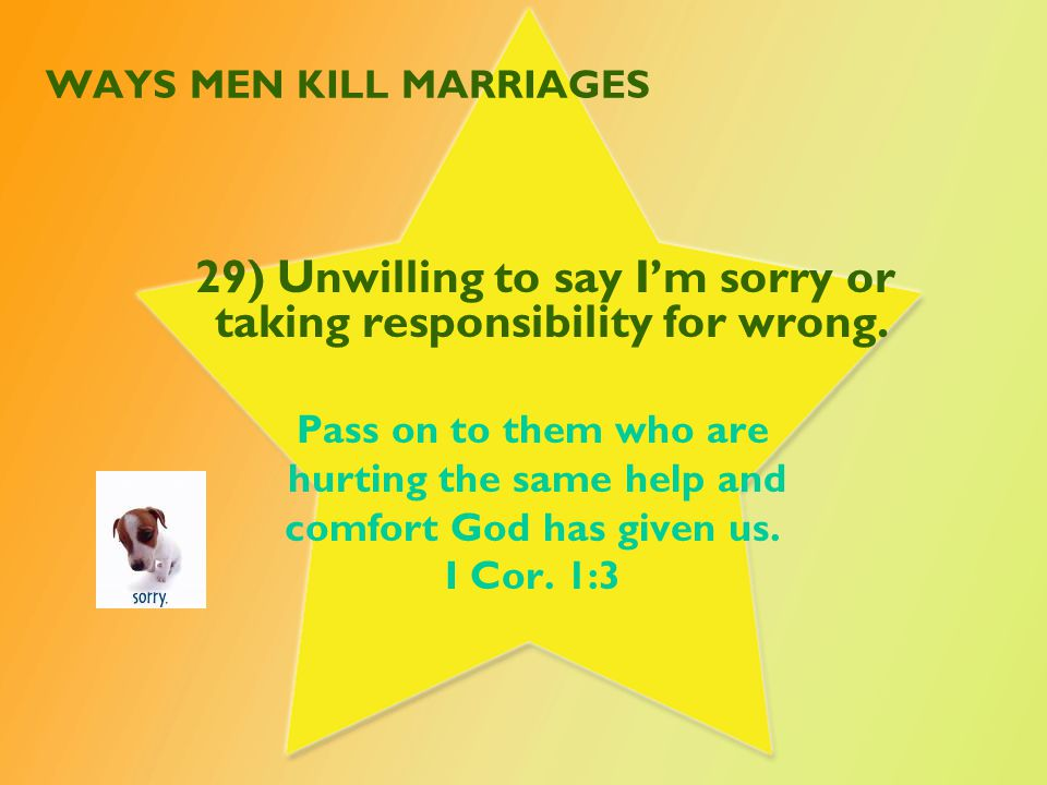 WAYS MEN KILL MARRIAGES 29) Unwilling to say I'm sorry or taking responsibility for wrong. Pass on to them who are hurting the same help and comfort G