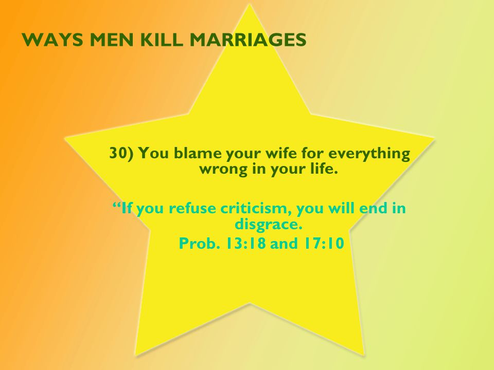 WAYS MEN KILL MARRIAGES 30) You blame your wife for everything wrong in your life.