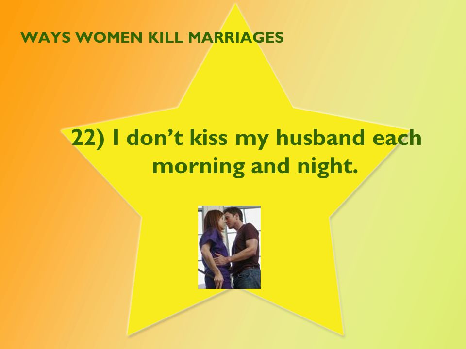 WAYS WOMEN KILL MARRIAGES 22) I don't kiss my husband each morning and night.