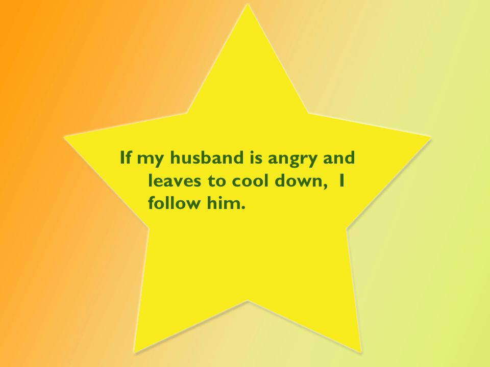 If my husband is angry and leaves to cool down, I follow him.