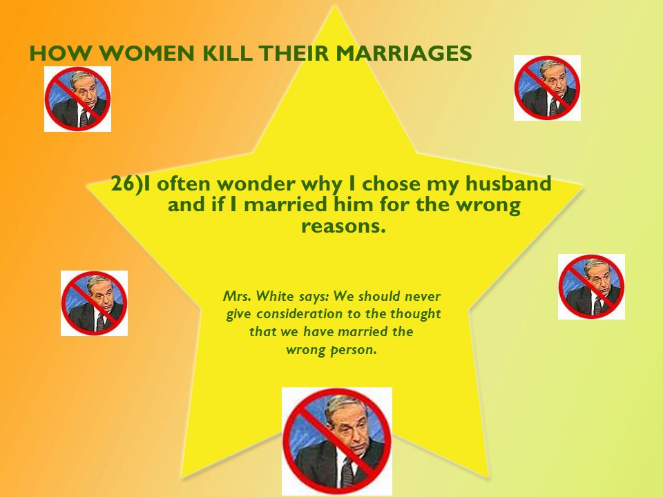 HOW WOMEN KILL THEIR MARRIAGES 26)I often wonder why I chose my husband and if I married him for the wrong reasons.