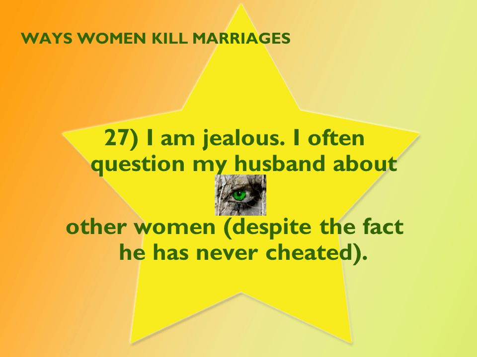 WAYS WOMEN KILL MARRIAGES 27) I am jealous.