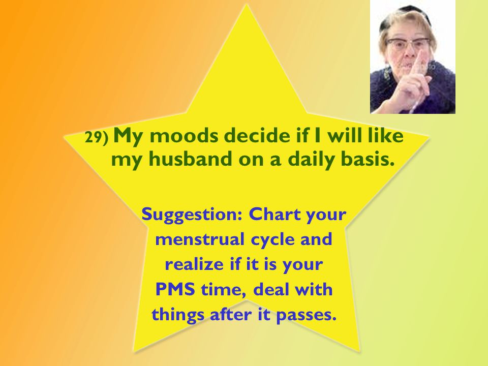29) My moods decide if I will like my husband on a daily basis.