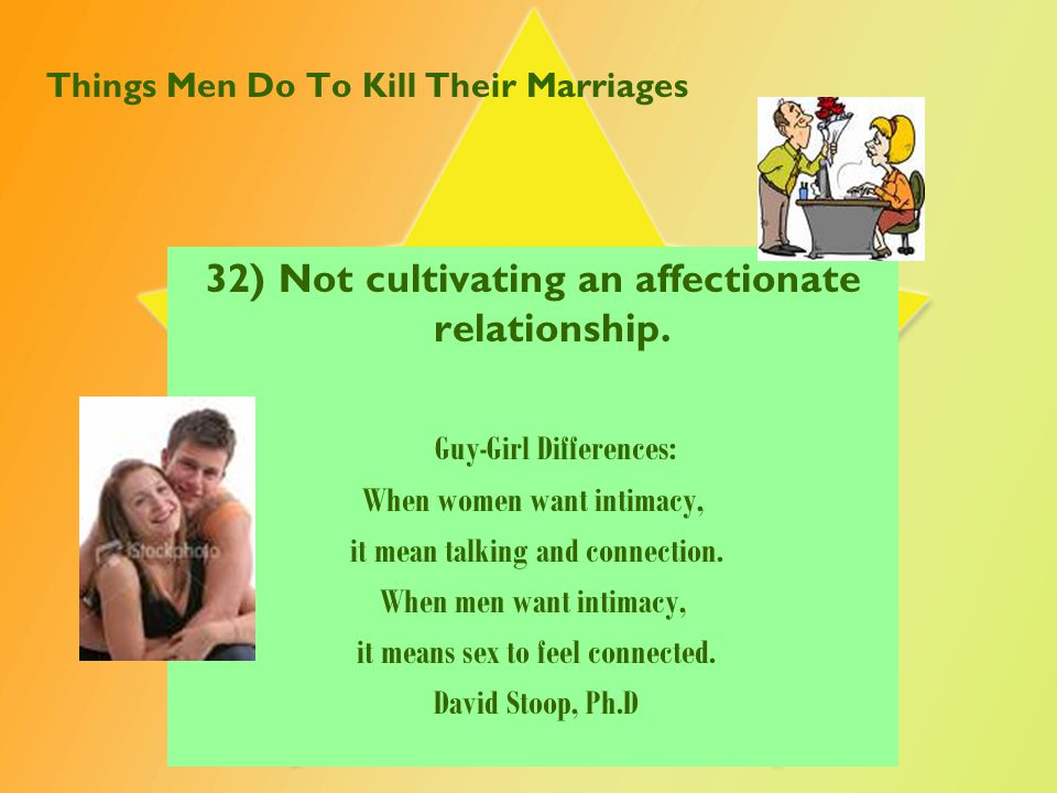 Things Men Do To Kill Their Marriages 32) Not cultivating an affectionate relationship. Guy-Girl Differences: When women want intimacy, it mean talkin