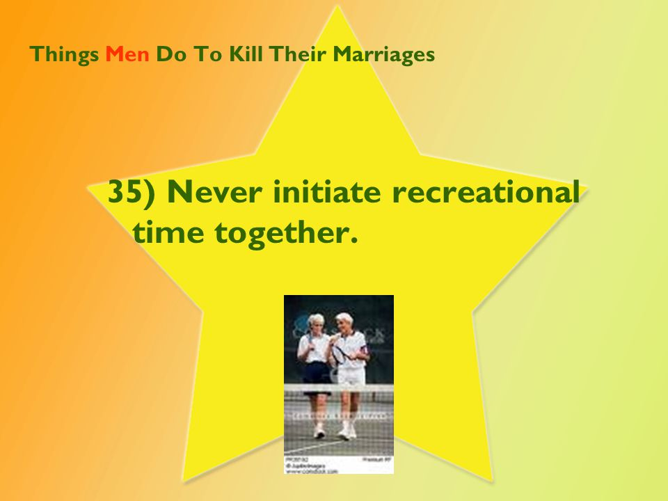 Things Men Do To Kill Their Marriages 35) Never initiate recreational time together.