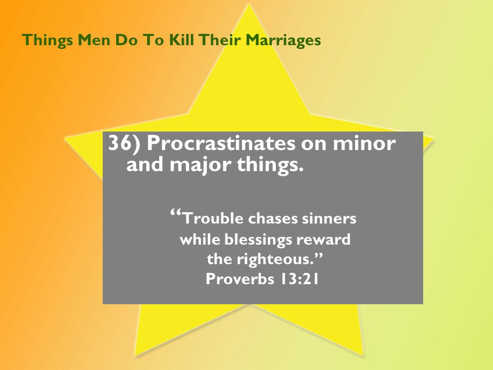 "Things Men Do To Kill Their Marriages 36) Procrastinates on minor and major things. "" Trouble chases sinners while blessings reward the righteous."" Pr"
