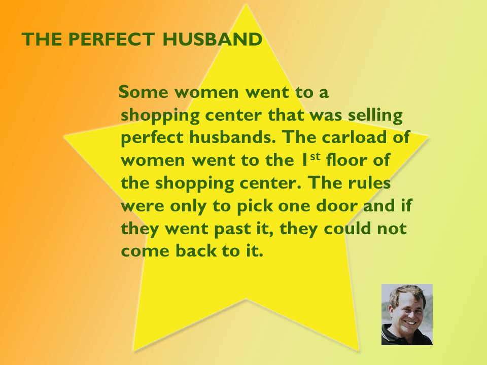 THE PERFECT HUSBAND Some women went to a shopping center that was selling perfect husbands. The carload of women went to the 1 st floor of the shoppin