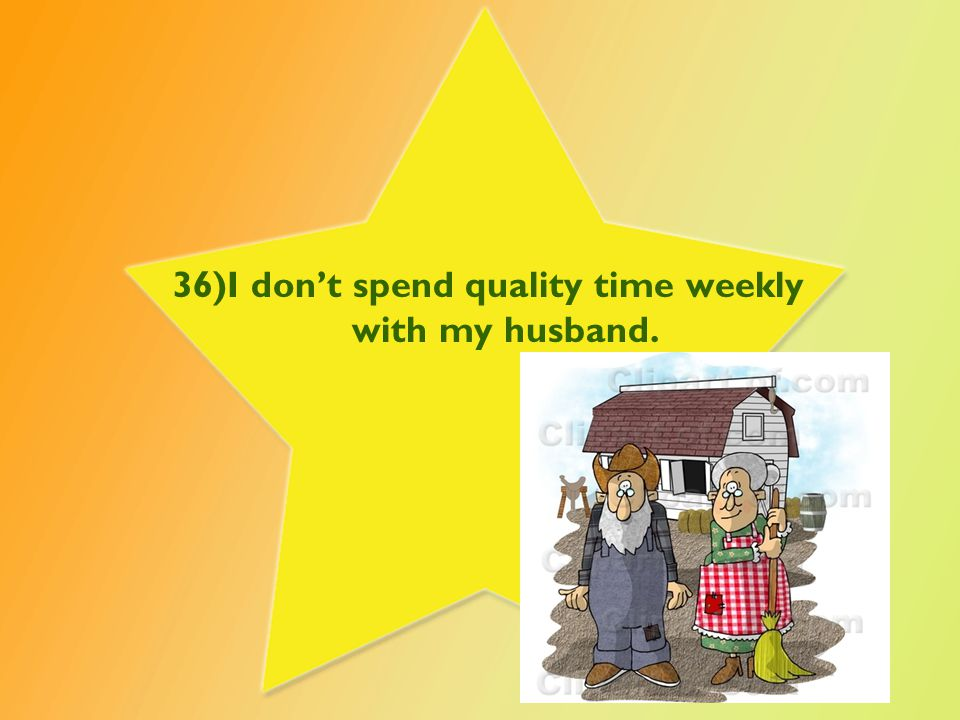 36)I don't spend quality time weekly with my husband.