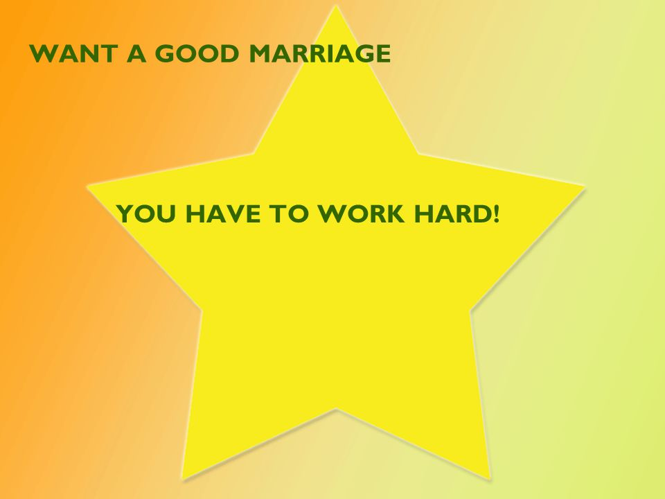 WANT A GOOD MARRIAGE YOU HAVE TO WORK HARD!