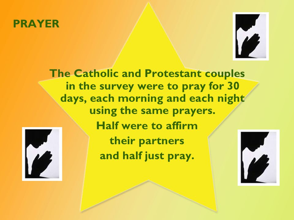 PRAYER The Catholic and Protestant couples in the survey were to pray for 30 days, each morning and each night using the same prayers.