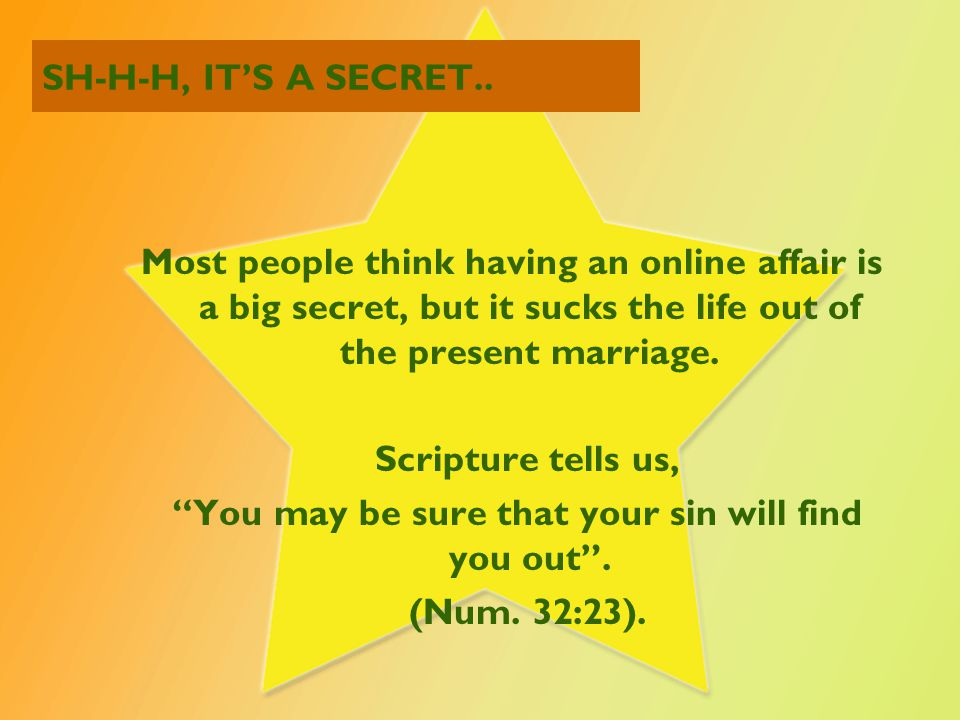 SH-H-H, IT'S A SECRET.. Most people think having an online affair is a big secret, but it sucks the life out of the present marriage. Scripture tells