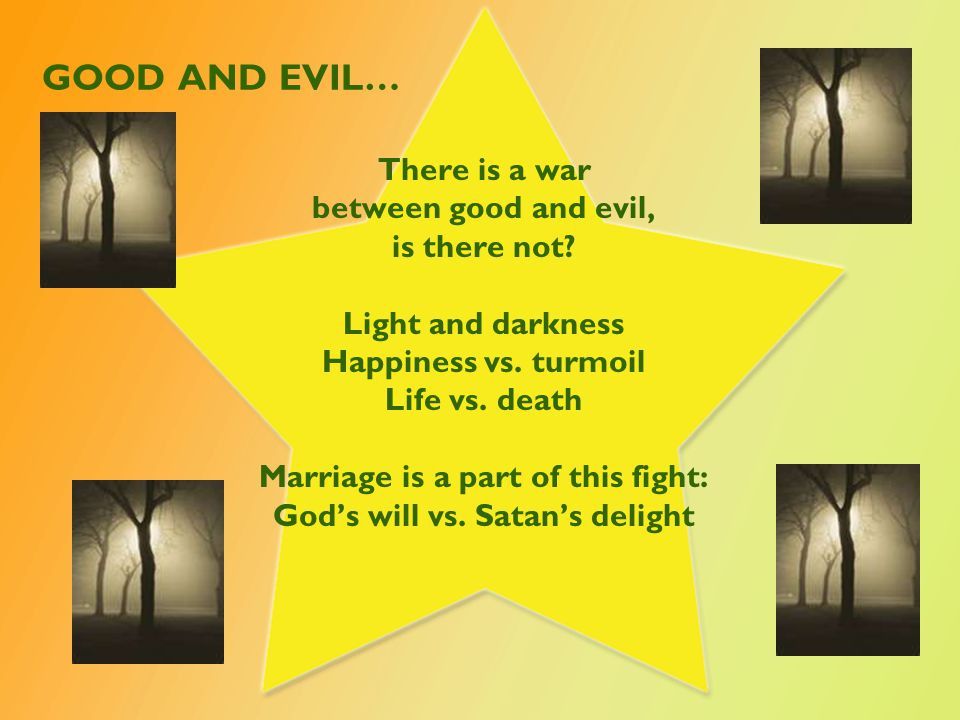 There is a war between good and evil, is there not? Light and darkness Happiness vs. turmoil Life vs. death Marriage is a part of this fight: God's wi