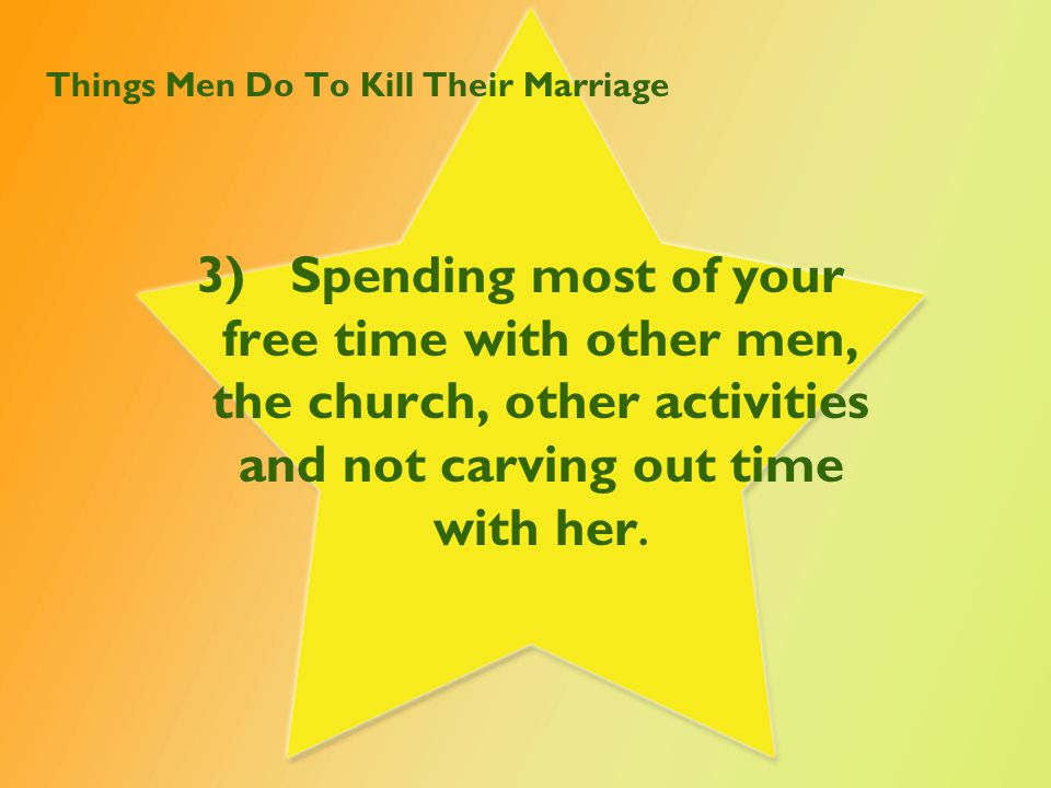 Things Men Do To Kill Their Marriage 3) Spending most of your free time with other men, the church, other activities and not carving out time with her.