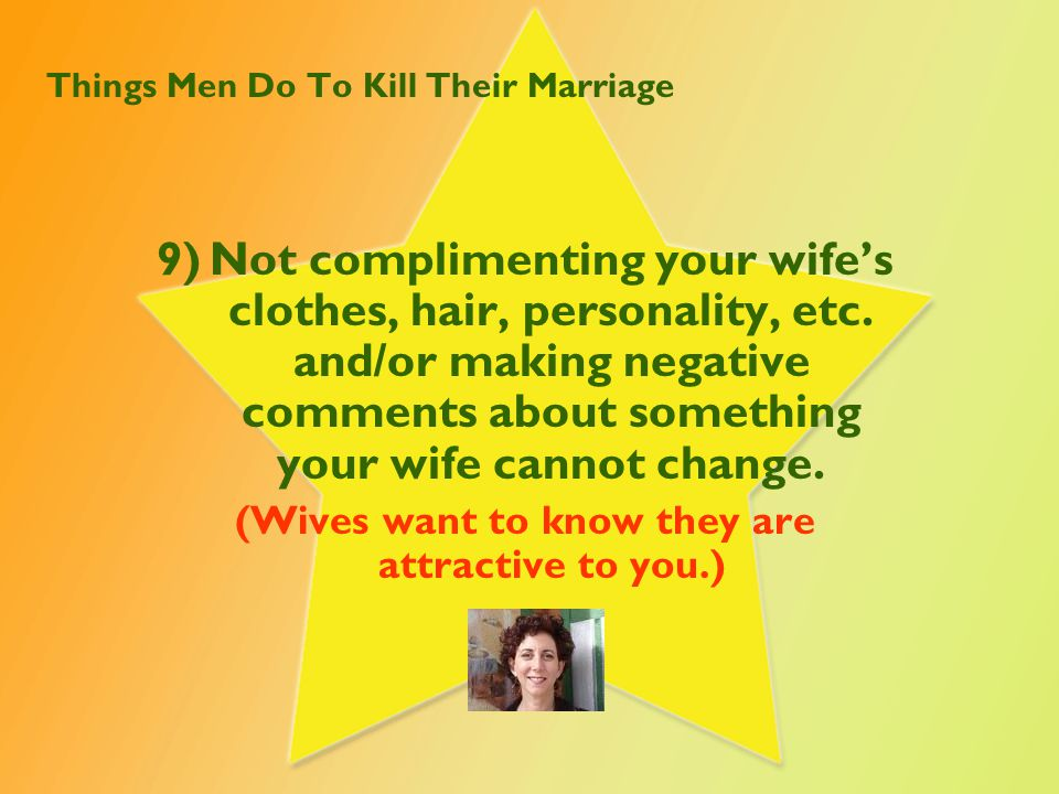 Things Men Do To Kill Their Marriage 9)Not complimenting your wife's clothes, hair, personality, etc. and/or making negative comments about something