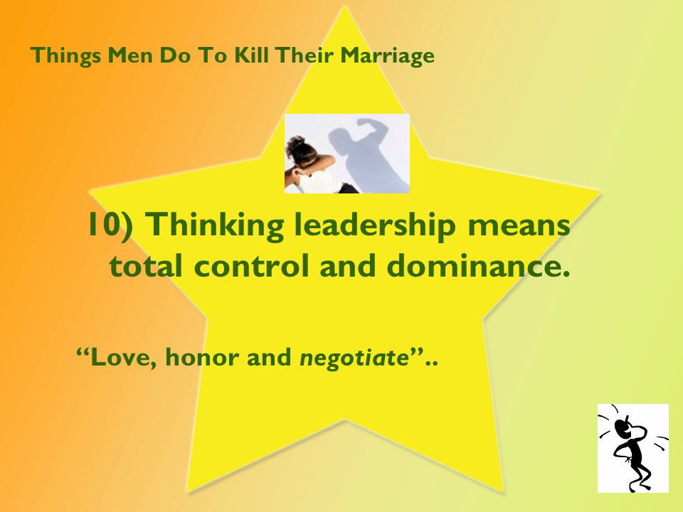Things Men Do To Kill Their Marriage 10) Thinking leadership means total control and dominance.