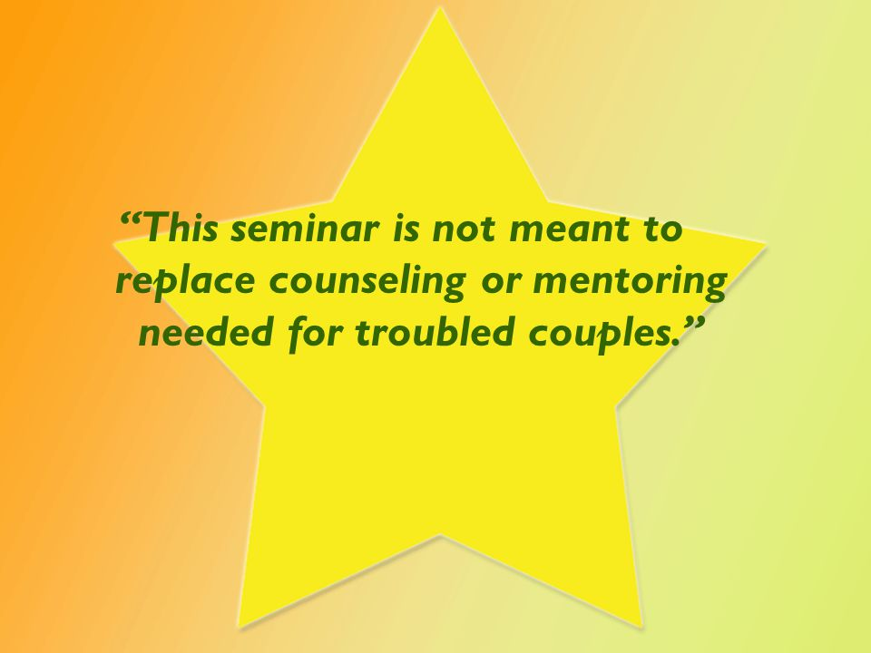 This seminar is not meant to replace counseling or mentoring needed for troubled couples.