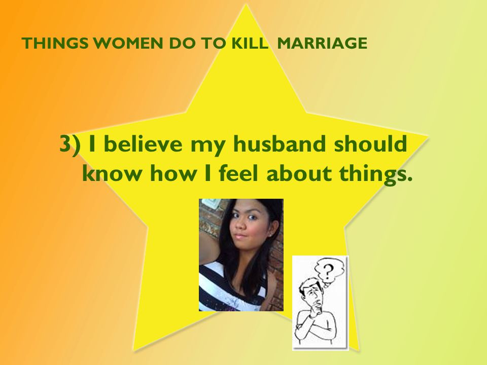 THINGS WOMEN DO TO KILL MARRIAGE 3) I believe my husband should know how I feel about things.