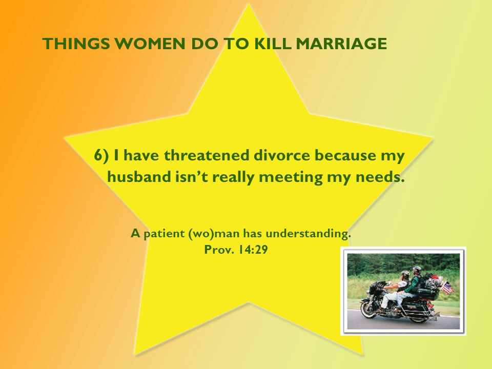 THINGS WOMEN DO TO KILL MARRIAGE 6) I have threatened divorce because my husband isn't really meeting my needs.