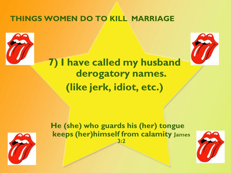 THINGS WOMEN DO TO KILL MARRIAGE 7) I have called my husband derogatory names. (like jerk, idiot, etc.) He (she) who guards his (her) tongue keeps (he