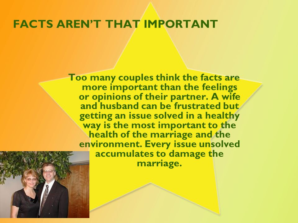 FACTS AREN'T THAT IMPORTANT Too many couples think the facts are more important than the feelings or opinions of their partner.