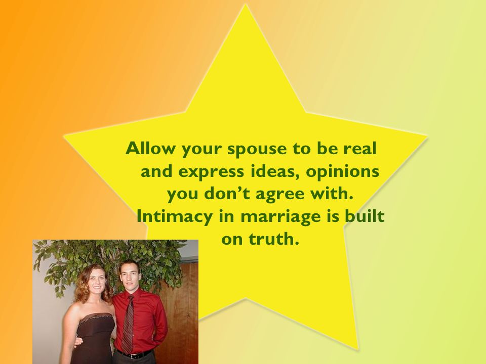 Allow your spouse to be real and express ideas, opinions you don't agree with.