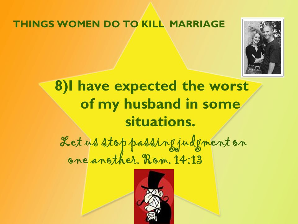 THINGS WOMEN DO TO KILL MARRIAGE 8)I have expected the worst of my husband in some situations.