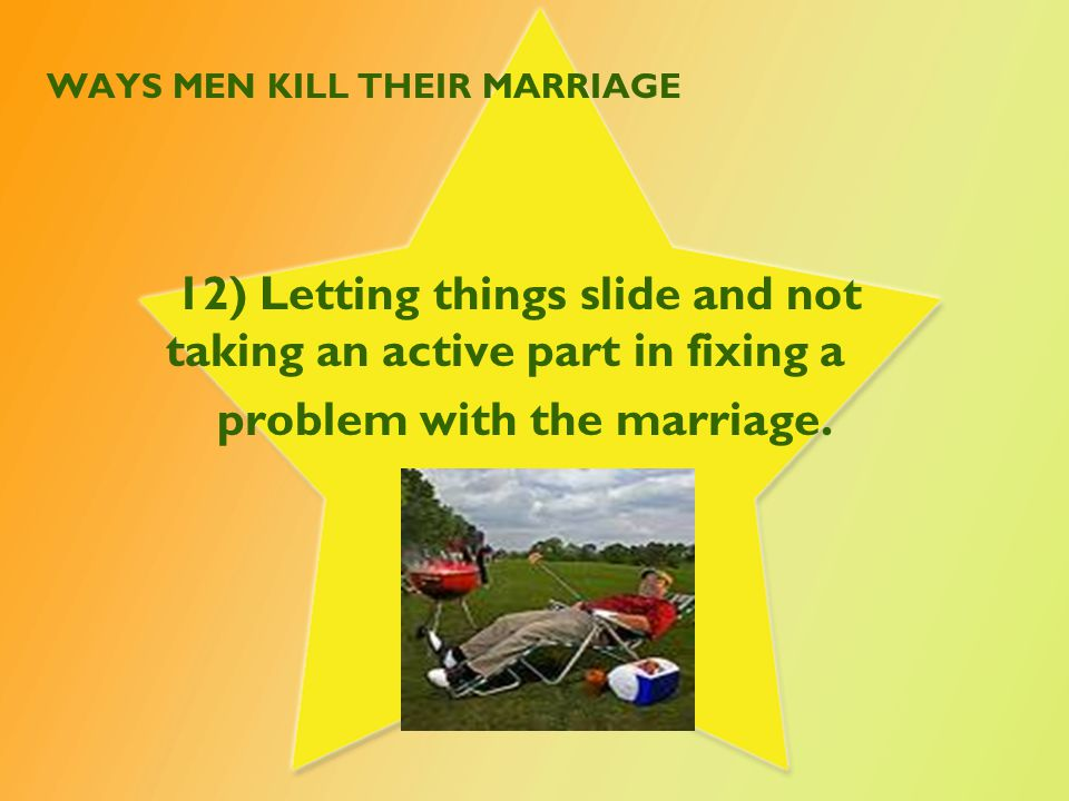 WAYS MEN KILL THEIR MARRIAGE 12) Letting things slide and not taking an active part in fixing a problem with the marriage.