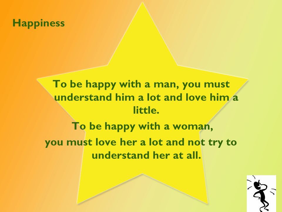 Happiness To be happy with a man, you must understand him a lot and love him a little.