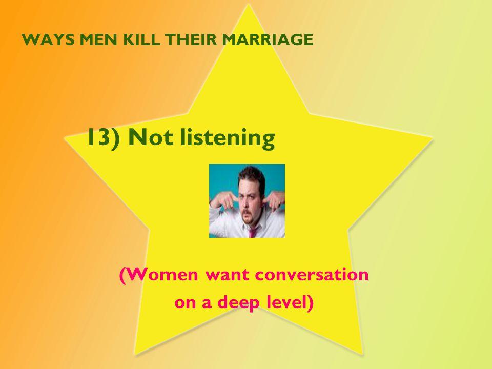WAYS MEN KILL THEIR MARRIAGE 13) Not listening (Women want conversation on a deep level)
