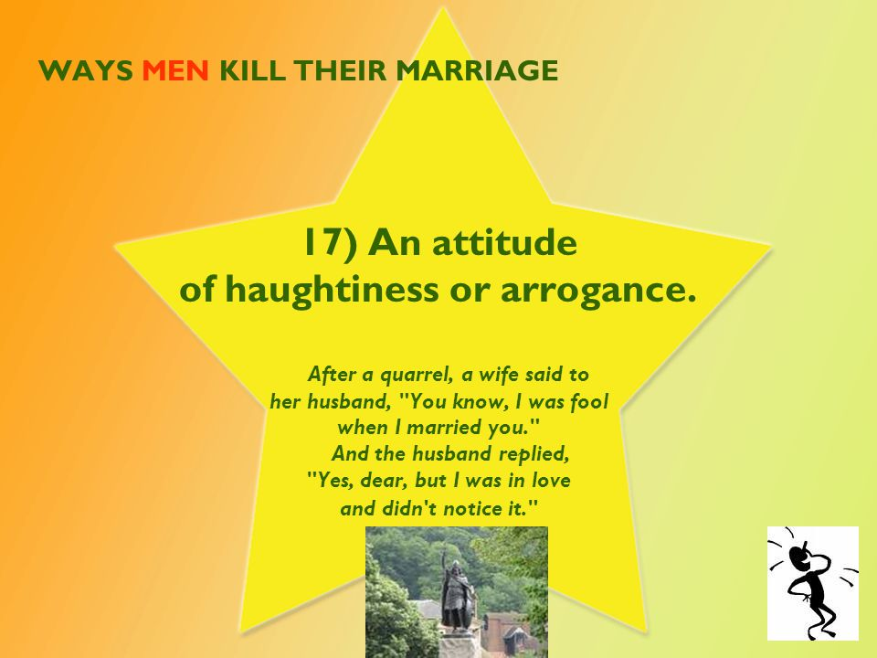 WAYS MEN KILL THEIR MARRIAGE 17) An attitude of haughtiness or arrogance. After a quarrel, a wife said to her husband,