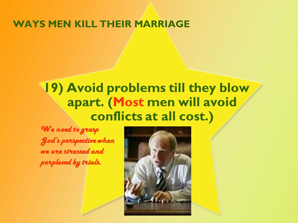 WAYS MEN KILL THEIR MARRIAGE 19) Avoid problems till they blow apart.
