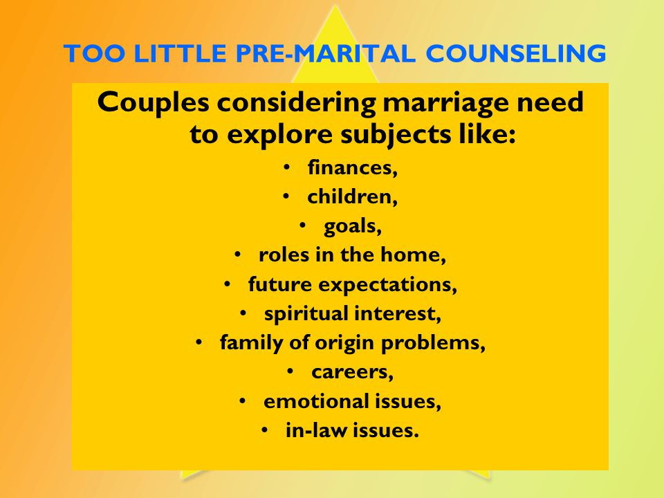 TOO LITTLE PRE-MARITAL COUNSELING Couples considering marriage need to explore subjects like: finances, children, goals, roles in the home, future exp